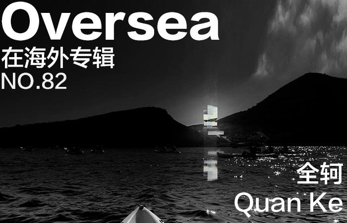 在海外专辑第八十二期 - 全轲|Overseas NO.82: Quan Ke