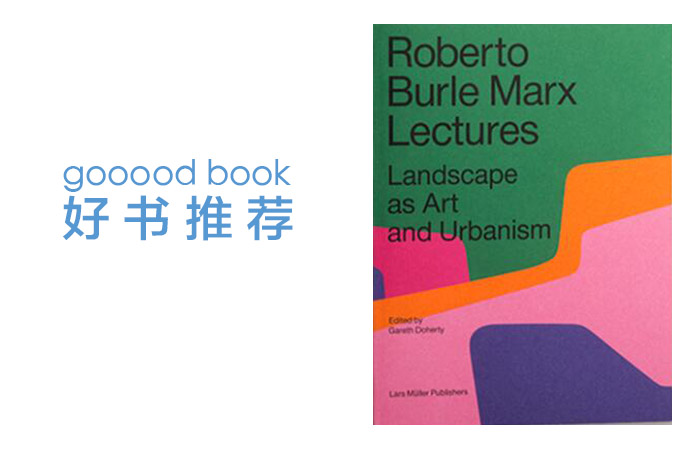 gooood book 林江泉评《Roberto Burle Marx Lectures:Landscape as Art and Urbanism》:定格流动性的思想轨迹|gooood book: The thought track of fluidity in freeze frame -  comments on《Roberto Burle Marx Lectures: Landscape as Art and Urbanism》by Lin Jiang Quan