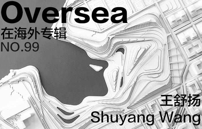 在海外专辑第九十九期 – 王舒扬|Overseas NO.99: Shuyang Wang