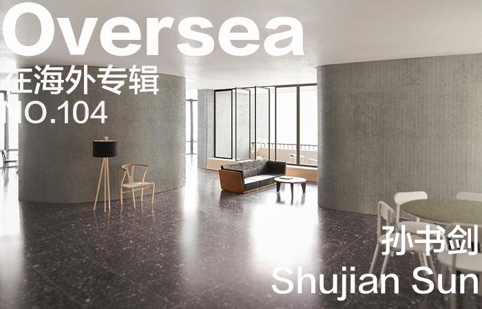 在海外专辑第一百零四期 – 孙书剑|Overseas NO.104: Sun Shujian