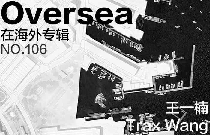 在海外专辑第一百零六期 – 王一楠|Overseas NO.106: Trax Wang